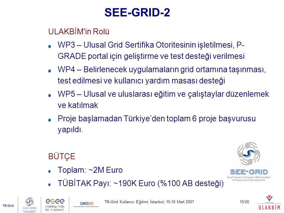 TR-Grid Kullanıcı Eğitimi, İstanbul, 15-16 Mart 200715/26 SEE-GRID-2 ULAKBİM in Rolü WP3 – Ulusal Grid Sertifika Otoritesinin işletilmesi, P- GRADE portal için geliştirme ve test desteği verilmesi WP4 – Belirlenecek uygulamaların grid ortamına taşınması, test edilmesi ve kullanıcı yardım masası desteği WP5 – Ulusal ve uluslarası eğitim ve çalıştaylar düzenlemek ve katılmak Proje başlamadan Türkiye'den toplam 6 proje başvurusu yapıldı.