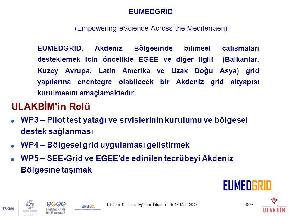 TR-Grid Kullanıcı Eğitimi, İstanbul, 15-16 Mart 200716/26 EUMEDGRID (Empowering eScience Across the Mediterraen) EUMEDGRID, Akdeniz Bölgesinde bilimsel çalışmaları desteklemek için öncelikle EGEE ve diğer ilgili (Balkanlar, Kuzey Avrupa, Latin Amerika ve Uzak Doğu Asya) grid yapılarına enentegre olabilecek bir Akdeniz grid altyapısı kurulmasını amaçlamaktadır.