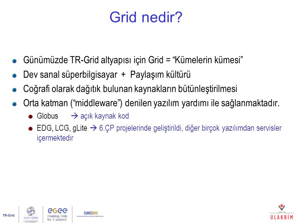"""Grid nedir? Günümüzde TR-Grid altyapısı için Grid = """"Kümelerin kümesi"""" Dev sanal süperbilgisayar + Paylaşım kültürü Coğrafi olarak dağıtık bulunan kay"""