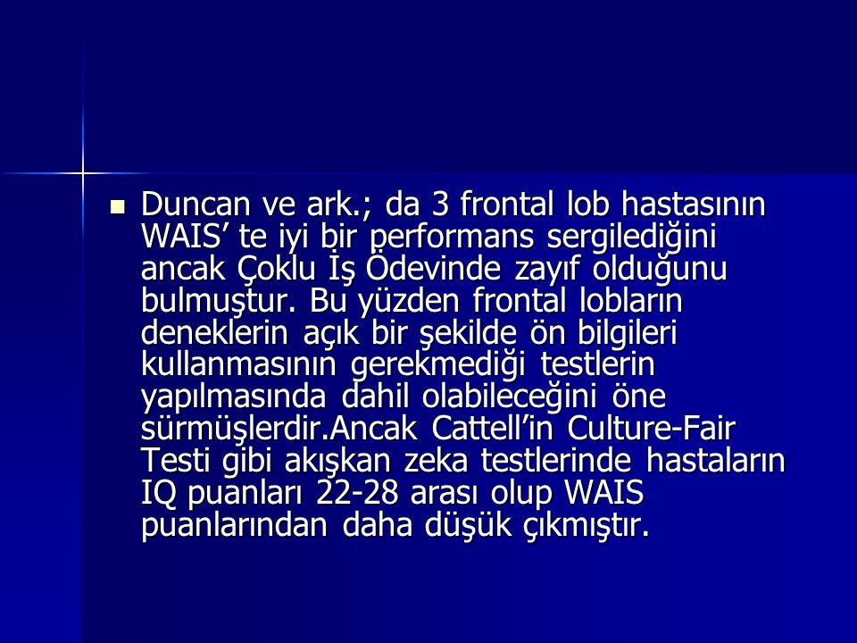 Duncan ve ark.; da 3 frontal lob hastasının WAIS' te iyi bir performans sergilediğini ancak Çoklu İş Ödevinde zayıf olduğunu bulmuştur. Bu yüzden fron