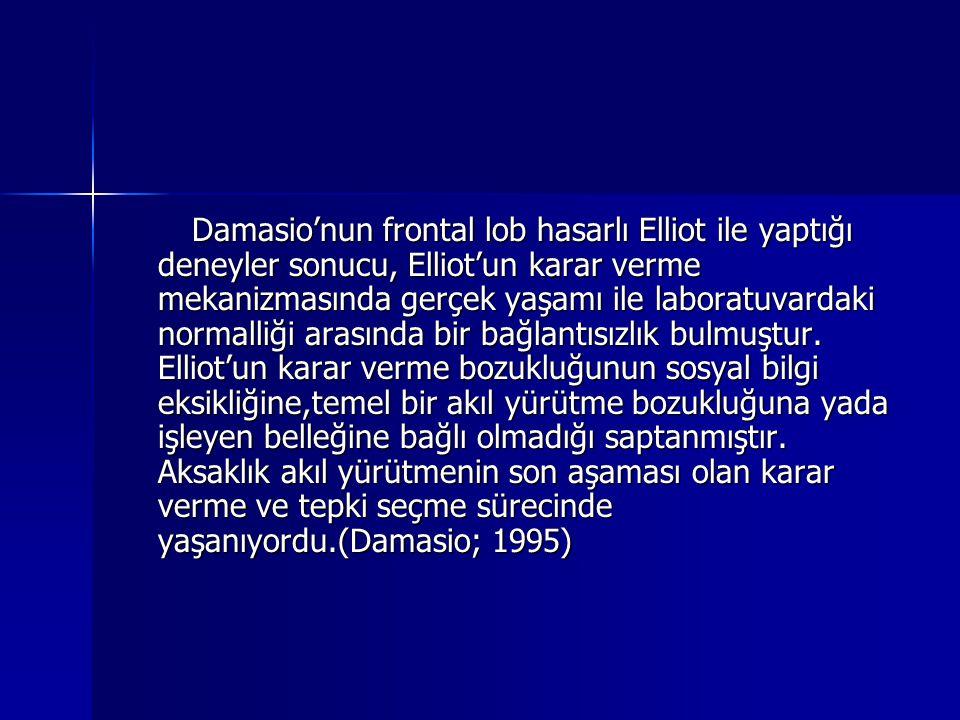Damasio'nun frontal lob hasarlı Elliot ile yaptığı deneyler sonucu, Elliot'un karar verme mekanizmasında gerçek yaşamı ile laboratuvardaki normalliği