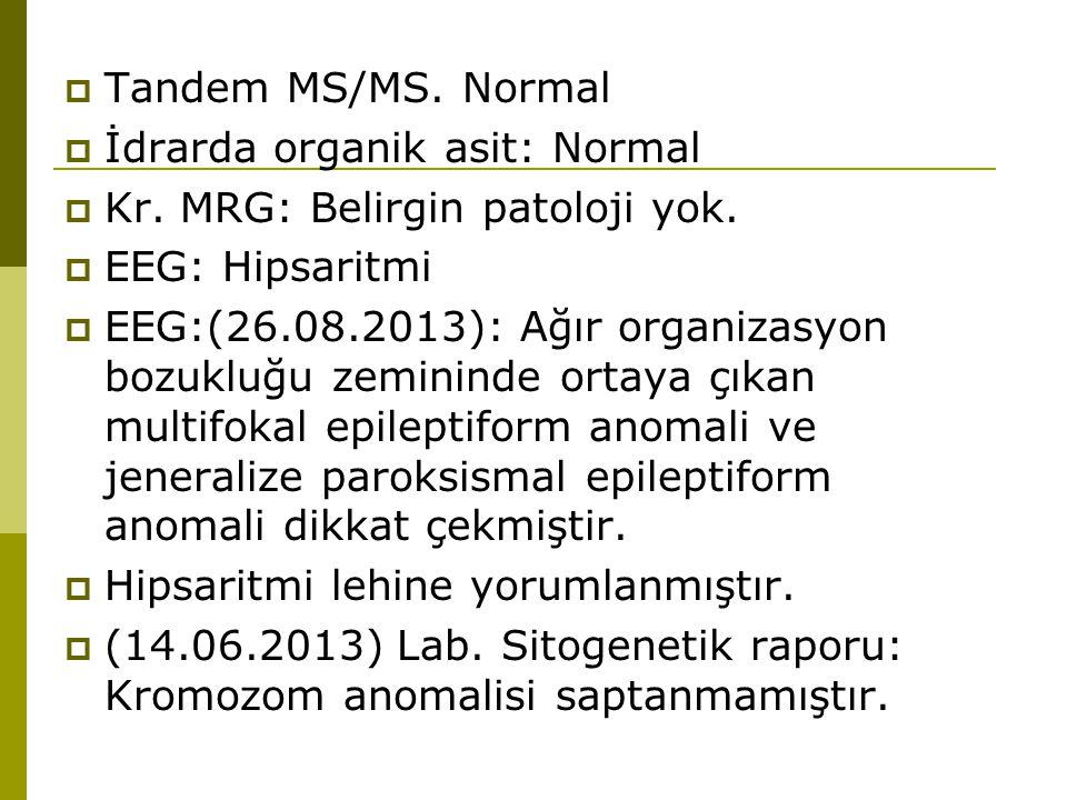  Tandem MS/MS. Normal  İdrarda organik asit: Normal  Kr. MRG: Belirgin patoloji yok.  EEG: Hipsaritmi  EEG:(26.08.2013): Ağır organizasyon bozukl