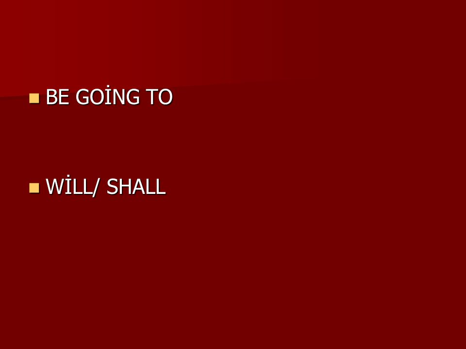 BE GOİNG TO BE GOİNG TO WİLL/ SHALL WİLL/ SHALL