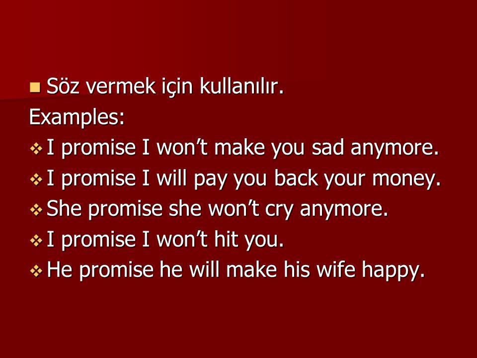 Söz vermek için kullanılır. Söz vermek için kullanılır.Examples:  I promise I won't make you sad anymore.  I promise I will pay you back your money.