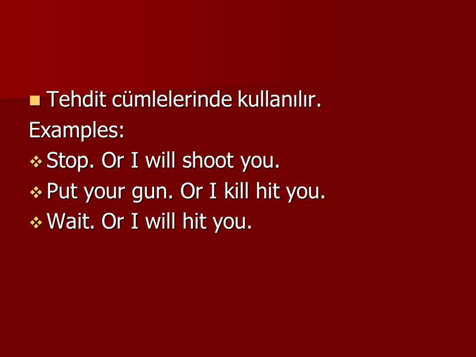 Tehdit cümlelerinde kullanılır. Tehdit cümlelerinde kullanılır.Examples:  Stop. Or I will shoot you.  Put your gun. Or I kill hit you.  Wait. Or I