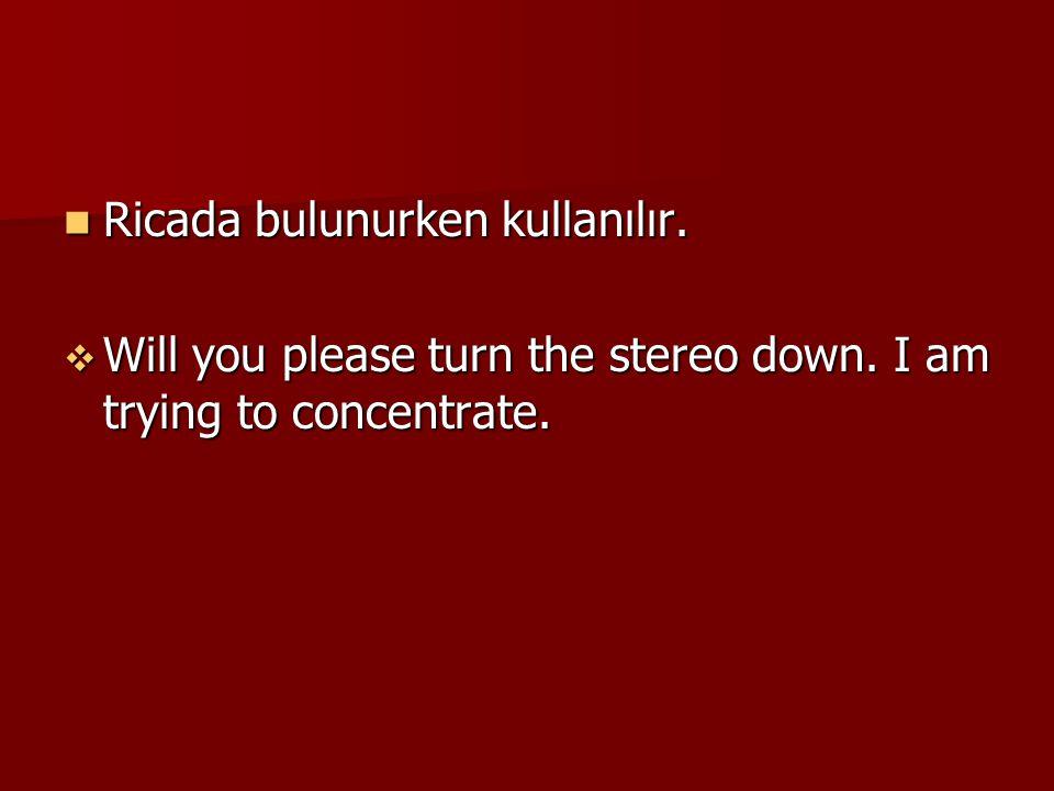 Ricada bulunurken kullanılır. Ricada bulunurken kullanılır.  Will you please turn the stereo down. I am trying to concentrate.