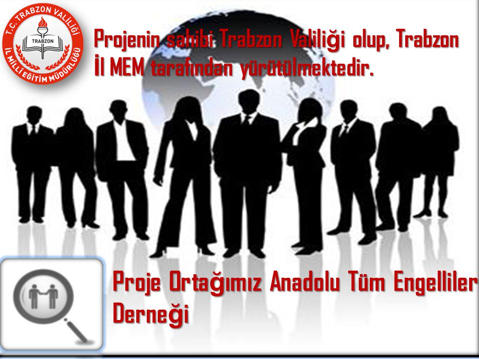 Proje Orta ğ ımız Anadolu Tüm Engelliler Derne ğ i Projenin sahibi Trabzon Valili ğ i olup, Trabzon İ l MEM tarafından yürütülmektedir.