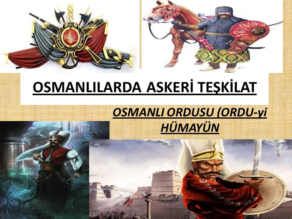 OSMANLILARDA ASKERİ TEŞKİLAT OSMANLI ORDUSU (ORDU-yi HÜMAYÜN