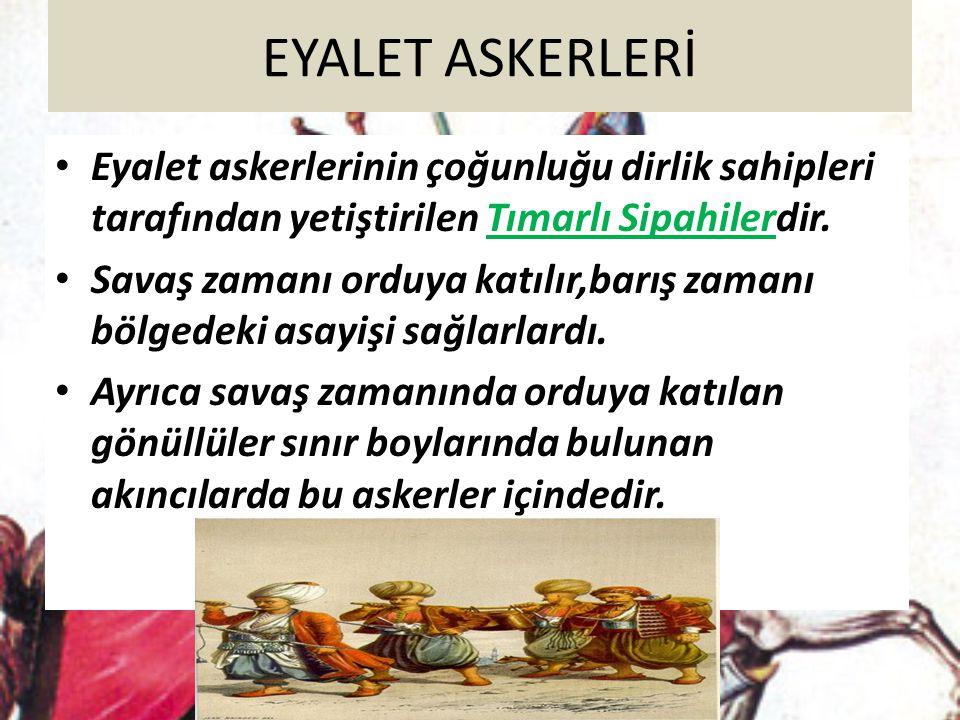 EYALET ASKERLERİ Eyalet askerlerinin çoğunluğu dirlik sahipleri tarafından yetiştirilen Tımarlı Sipahilerdir.