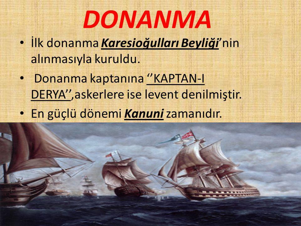 DONANMA İlk donanma Karesioğulları Beyliği'nin alınmasıyla kuruldu. Donanma kaptanına ''KAPTAN-I DERYA'',askerlere ise levent denilmiştir. En güçlü dö