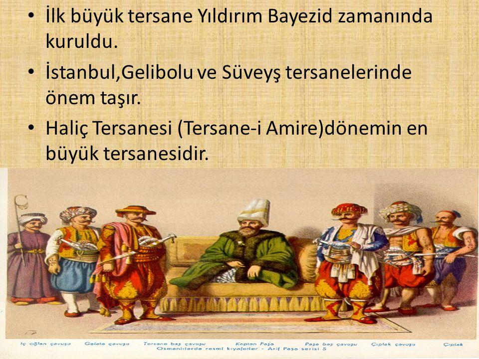 İlk büyük tersane Yıldırım Bayezid zamanında kuruldu. İstanbul,Gelibolu ve Süveyş tersanelerinde önem taşır. Haliç Tersanesi (Tersane-i Amire)dönemin