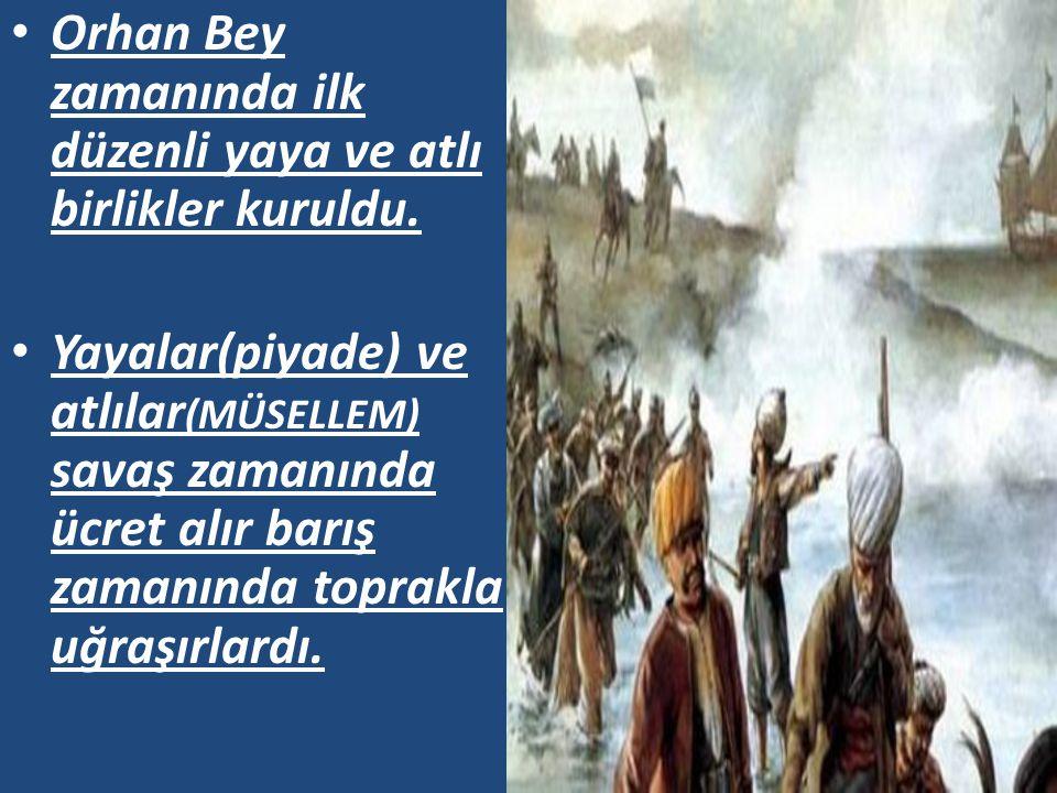 Orhan Bey zamanında ilk düzenli yaya ve atlı birlikler kuruldu. Yayalar(piyade) ve atlılar (MÜSELLEM) savaş zamanında ücret alır barış zamanında topra
