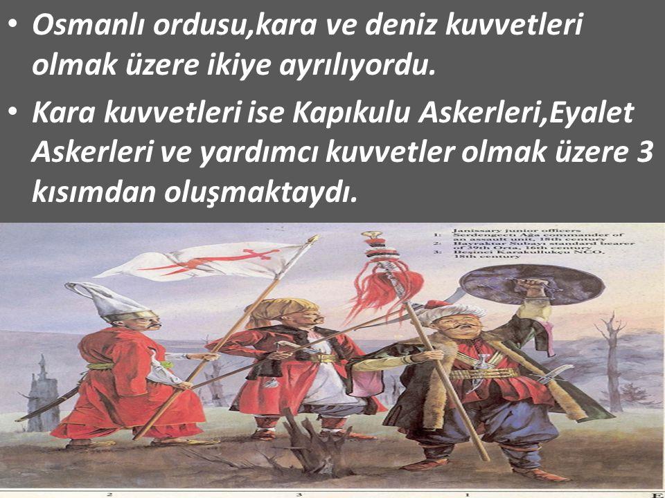 Osmanlı ordusu,kara ve deniz kuvvetleri olmak üzere ikiye ayrılıyordu. Kara kuvvetleri ise Kapıkulu Askerleri,Eyalet Askerleri ve yardımcı kuvvetler o