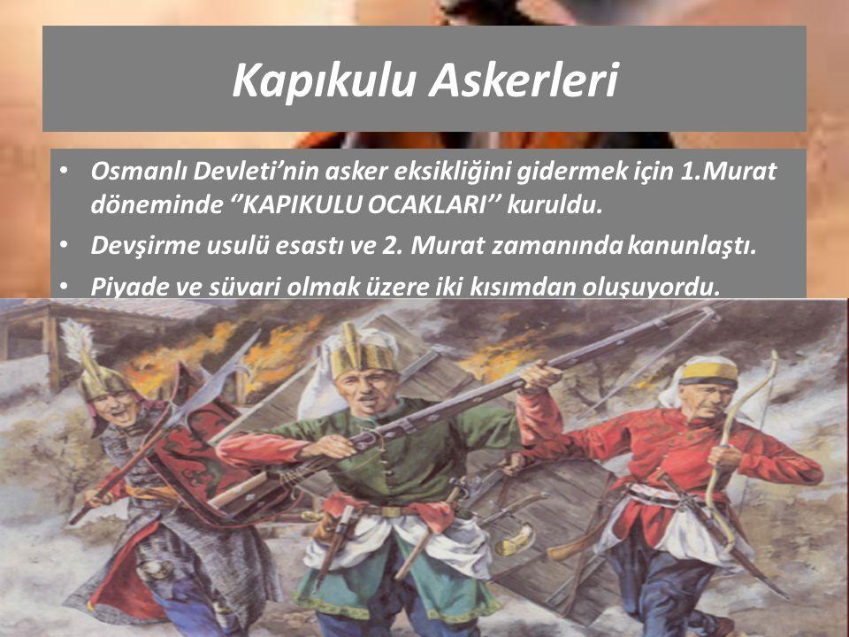 Kapıkulu Askerleri Osmanlı Devleti'nin asker eksikliğini gidermek için 1.Murat döneminde ''KAPIKULU OCAKLARI'' kuruldu. Devşirme usulü esastı ve 2. Mu