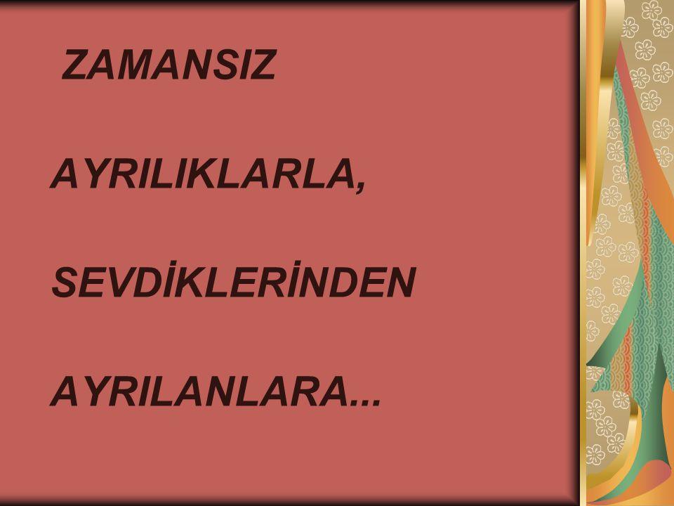 ZAMANSIZ AYRILIKLARLA, SEVDİKLERİNDEN AYRILANLARA...