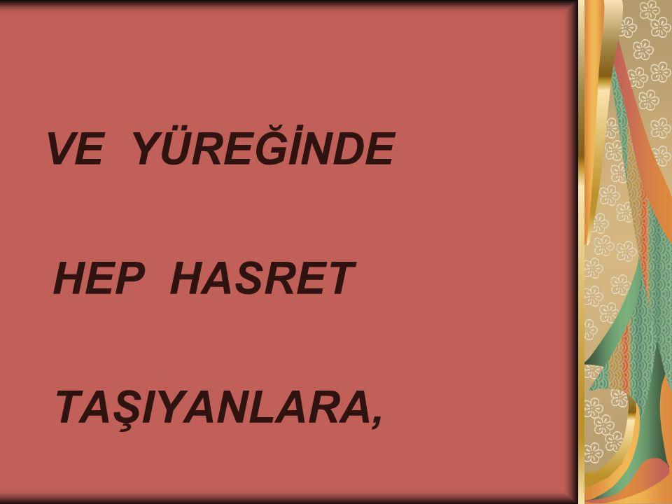 VE YÜREĞİNDE HEP HASRET TAŞIYANLARA,