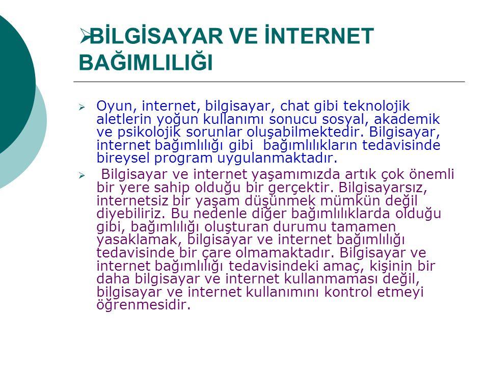  BİLGİSAYAR VE İNTERNET BAĞIMLILIĞI  Oyun, internet, bilgisayar, chat gibi teknolojik aletlerin yoğun kullanımı sonucu sosyal, akademik ve psikoloji