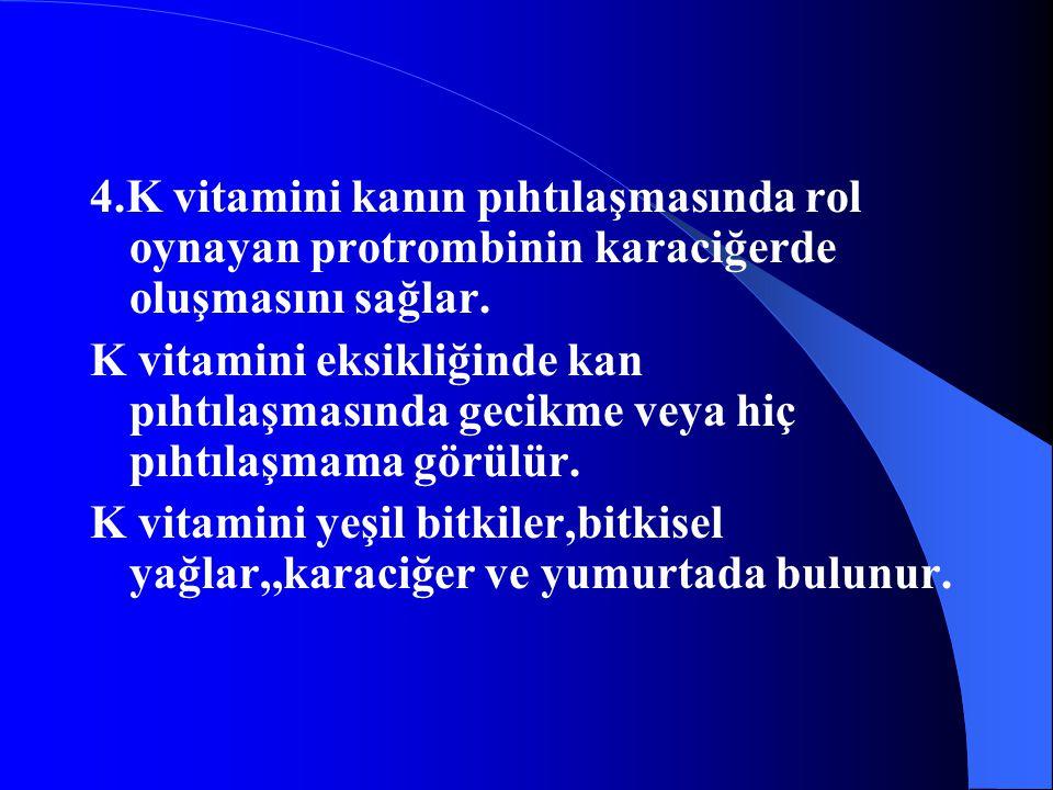 4.K vitamini kanın pıhtılaşmasında rol oynayan protrombinin karaciğerde oluşmasını sağlar. K vitamini eksikliğinde kan pıhtılaşmasında gecikme veya hi
