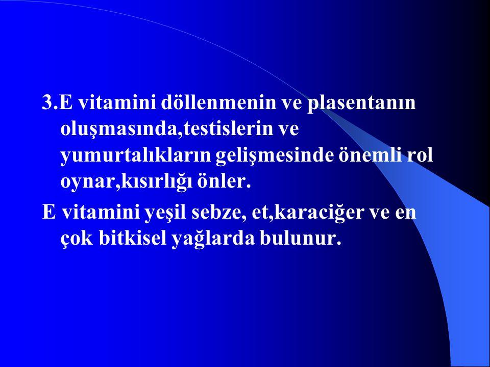 3.E vitamini döllenmenin ve plasentanın oluşmasında,testislerin ve yumurtalıkların gelişmesinde önemli rol oynar,kısırlığı önler. E vitamini yeşil seb