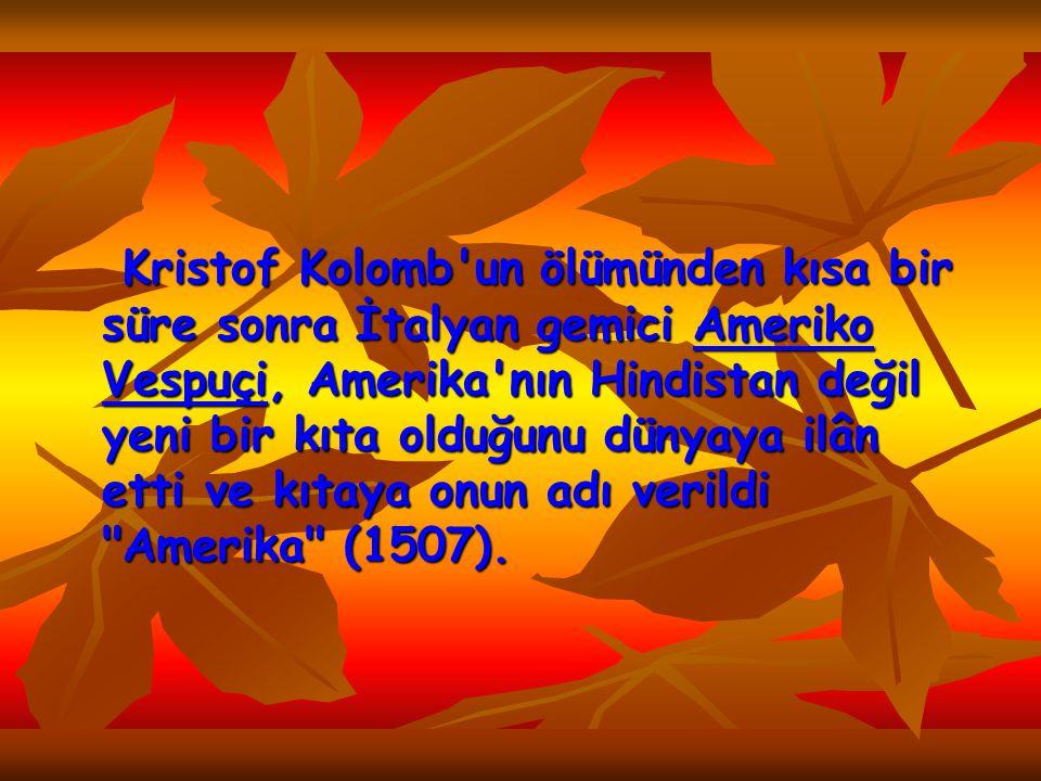 Kristof Kolomb un ölümünden kısa bir süre sonra İtalyan gemici Ameriko Vespuçi, Amerika nın Hindistan değil yeni bir kıta olduğunu dünyaya ilân etti ve kıtaya onun adı verildi Amerika (1507).