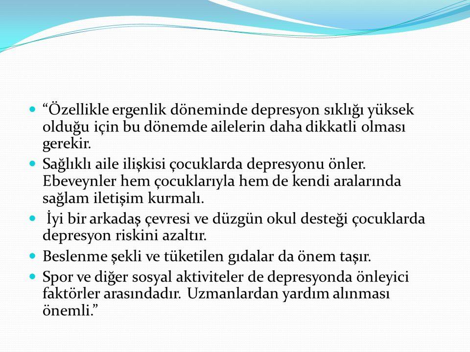 Özellikle ergenlik döneminde depresyon sıklığı yüksek olduğu için bu dönemde ailelerin daha dikkatli olması gerekir.