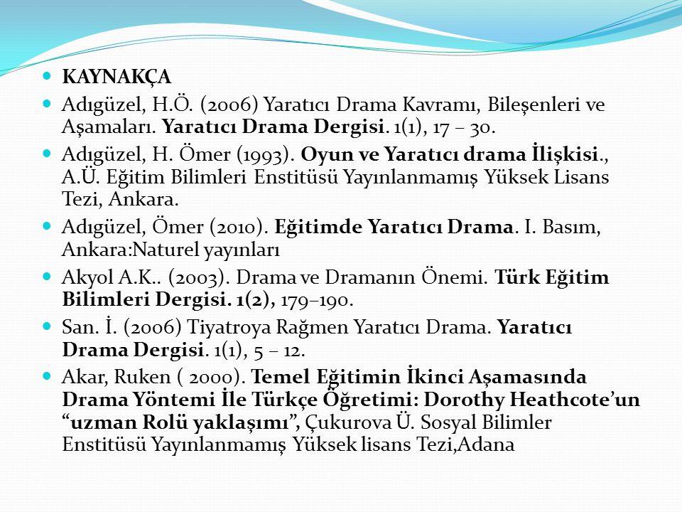 KAYNAKÇA Adıgüzel, H.Ö. (2006) Yaratıcı Drama Kavramı, Bileşenleri ve Aşamaları. Yaratıcı Drama Dergisi. 1(1), 17 – 30. Adıgüzel, H. Ömer (1993). Oyun