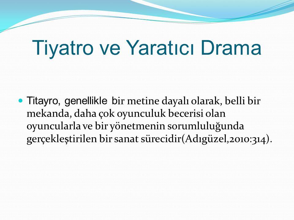 Tiyatro ve Yaratıcı Drama Titayro, genellikle b ir metine dayalı olarak, belli bir mekanda, daha çok oyunculuk becerisi olan oyuncularla ve bir yönetm
