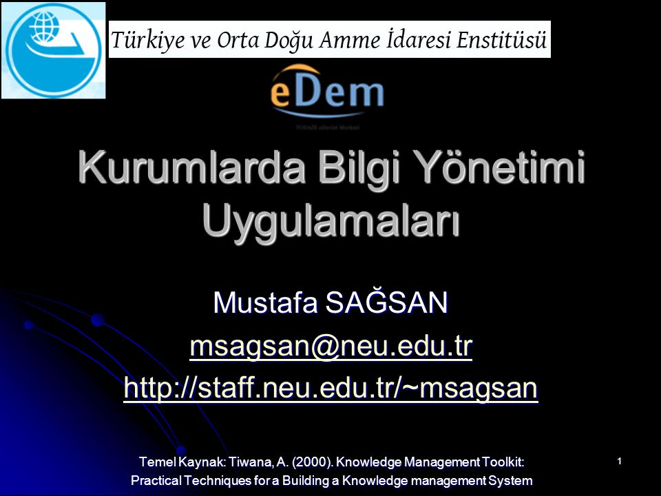 1 Kurumlarda Bilgi Yönetimi Uygulamaları Mustafa SAĞSAN msagsan@neu.edu.tr http://staff.neu.edu.tr/~msagsan Temel Kaynak: Tiwana, A. (2000). Knowledge