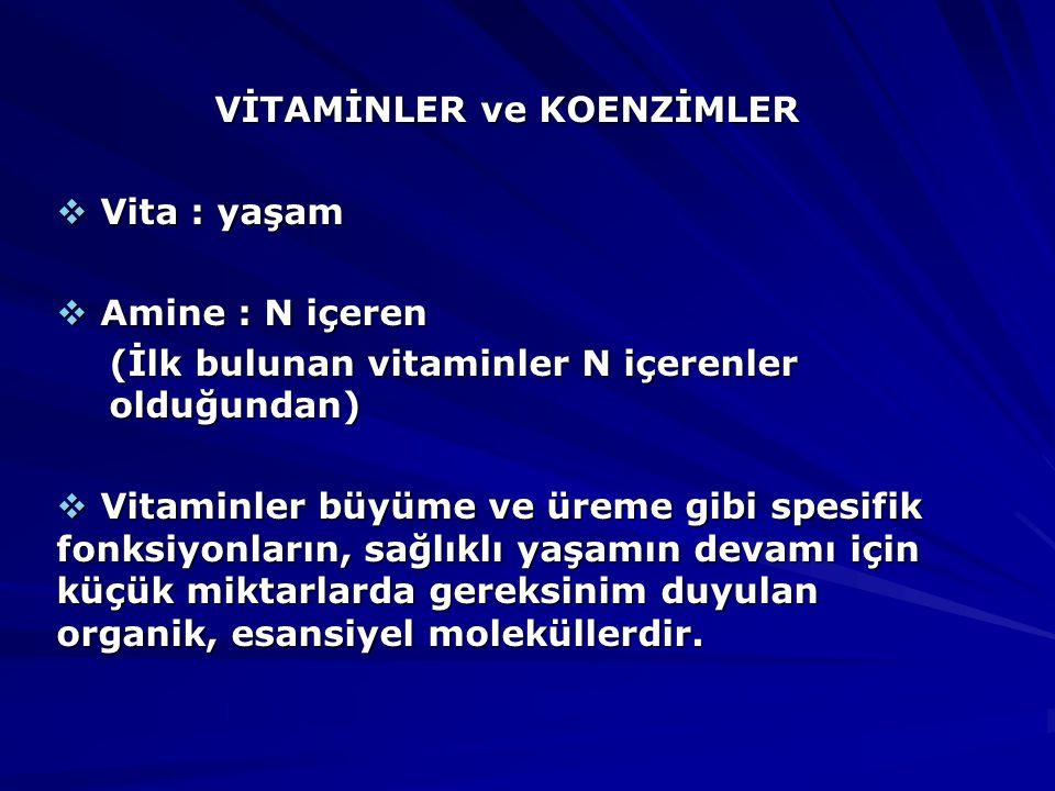 VİTAMİNLER ve KOENZİMLER  Vita : yaşam  Amine : N içeren (İlk bulunan vitaminler N içerenler olduğundan)  Vitaminler büyüme ve üreme gibi spesifik fonksiyonların, sağlıklı yaşamın devamı için küçük miktarlarda gereksinim duyulan organik, esansiyel moleküllerdir.