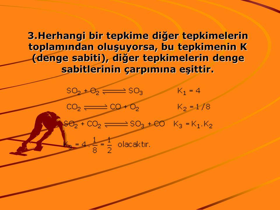 3.Herhangi bir tepkime diğer tepkimelerin toplamından oluşuyorsa, bu tepkimenin K (denge sabiti), diğer tepkimelerin denge sabitlerinin çarpımına eşittir.