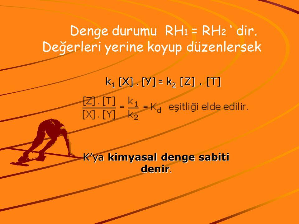 Denge durumu RH 1 = RH 2 ' dir. Değerleri yerine koyup düzenlersek k 1 [X]. [Y] = k 2 [Z]. [T] K'ya kimyasal denge sabiti denir.