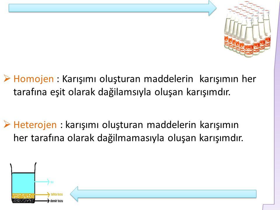 Homojen : Karışımı oluşturan maddelerin karışımın her tarafına eşit olarak dağilamsıyla oluşan karışımdır.  Heterojen : karışımı oluşturan maddeler
