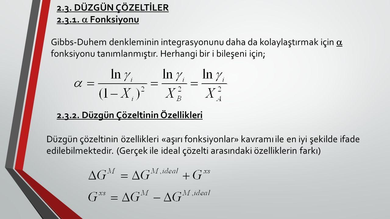 2.3. DÜZGÜN ÇÖZELTİLER 2.3.1.  Fonksiyonu Gibbs-Duhem denkleminin integrasyonunu daha da kolaylaştırmak için  fonksiyonu tanımlanmıştır. Herhangi bi