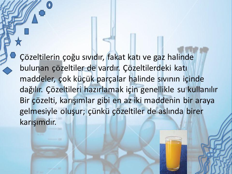 Çözeltilerin çoğu sıvıdır, fakat katı ve gaz halinde bulunan çözeltiler de vardır.