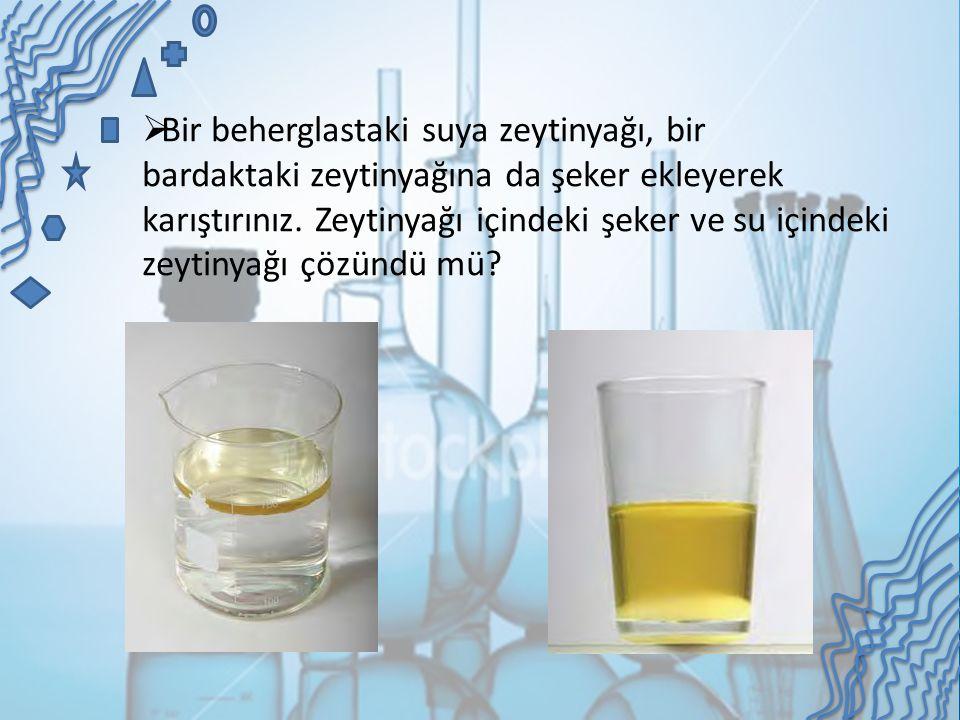  Bir beherglastaki suya zeytinyağı, bir bardaktaki zeytinyağına da şeker ekleyerek karıştırınız. Zeytinyağı içindeki şeker ve su içindeki zeytinyağı