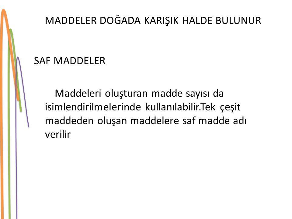 SAF MADDELER Maddeleri oluşturan madde sayısı da isimlendirilmelerinde kullanılabilir.Tek çeşit maddeden oluşan maddelere saf madde adı verilir MADDEL