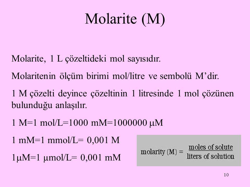 10 Molarite (M) Molarite, 1 L çözeltideki mol sayısıdır. Molaritenin ölçüm birimi mol/litre ve sembolü M'dir. 1 M çözelti deyince çözeltinin 1 litresi
