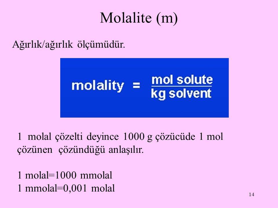 14 Molalite (m) Ağırlık/ağırlık ölçümüdür. 1 molal çözelti deyince 1000 g çözücüde 1 mol çözünen çözündüğü anlaşılır. 1 molal=1000 mmolal 1 mmolal=0,0