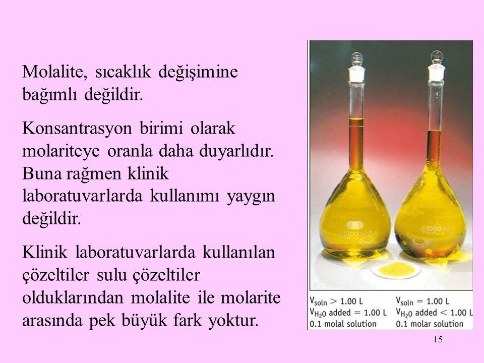15 Molalite, sıcaklık değişimine bağımlı değildir. Konsantrasyon birimi olarak molariteye oranla daha duyarlıdır. Buna rağmen klinik laboratuvarlarda