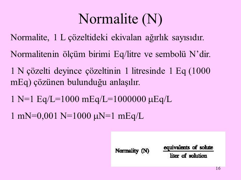 16 Normalite (N) Normalite, 1 L çözeltideki ekivalan ağırlık sayısıdır. Normalitenin ölçüm birimi Eq/litre ve sembolü N'dir. 1 N çözelti deyince çözel
