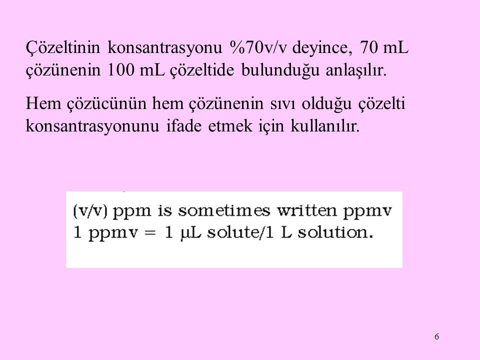 6 Çözeltinin konsantrasyonu %70v/v deyince, 70 mL çözünenin 100 mL çözeltide bulunduğu anlaşılır. Hem çözücünün hem çözünenin sıvı olduğu çözelti kons