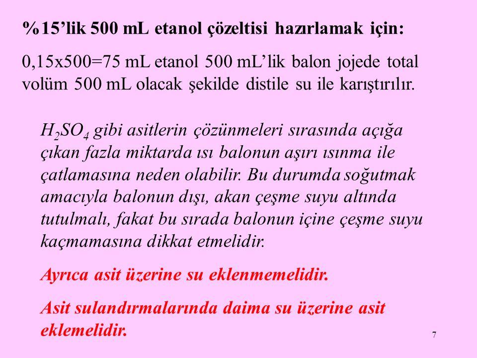 7 %15'lik 500 mL etanol çözeltisi hazırlamak için: 0,15x500=75 mL etanol 500 mL'lik balon jojede total volüm 500 mL olacak şekilde distile su ile karı