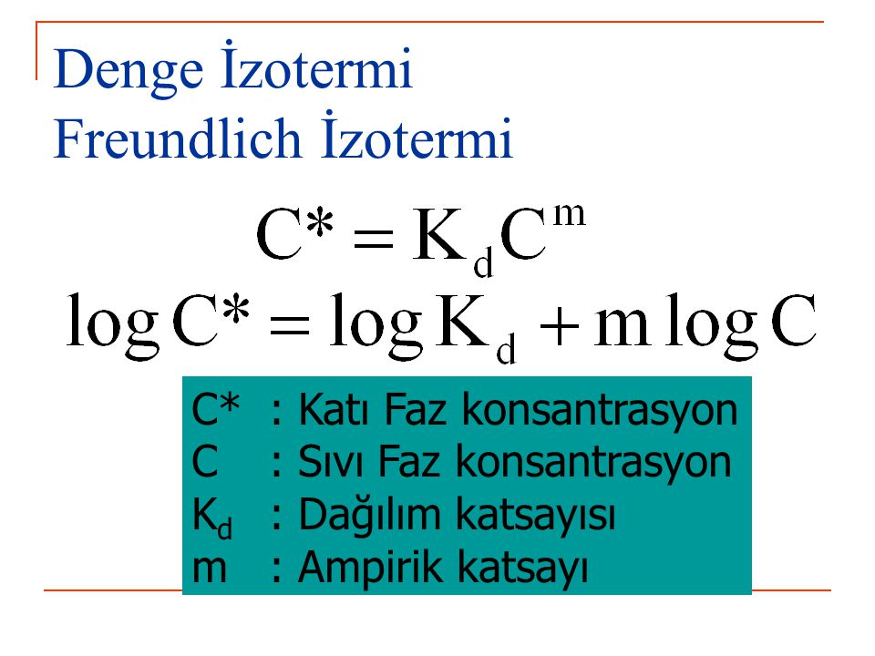 Denge İzotermi Freundlich İzotermi C* : Katı Faz konsantrasyon C : Sıvı Faz konsantrasyon K d : Dağılım katsayısı m : Ampirik katsayı
