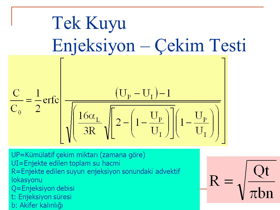 Tek Kuyu Enjeksiyon – Çekim Testi UP=Kümülatif çekim miktarı (zamana göre) UI=Enjekte edilen toplam su hacmi R=Enjekte edilen suyun enjeksiyon sonundaki advektif lokasyonu Q=Enjeksiyon debisi t: Enjeksiyon süresi b: Akifer kalınlığı