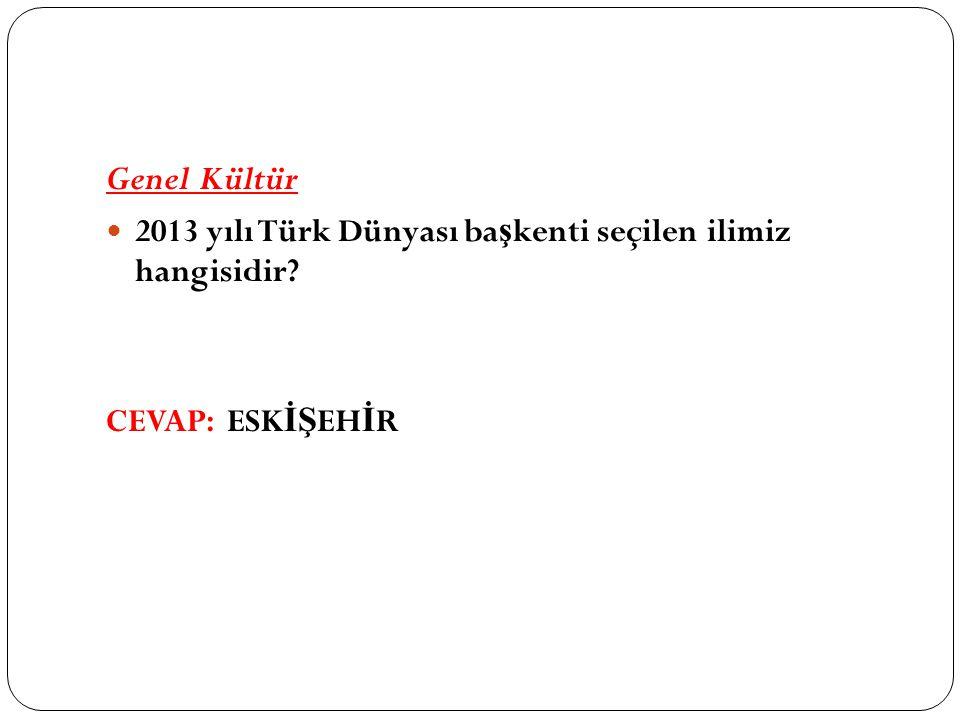 Genel Kültür 2013 yılı Türk Dünyası ba ş kenti seçilen ilimiz hangisidir CEVAP: ESK İŞ EH İ R