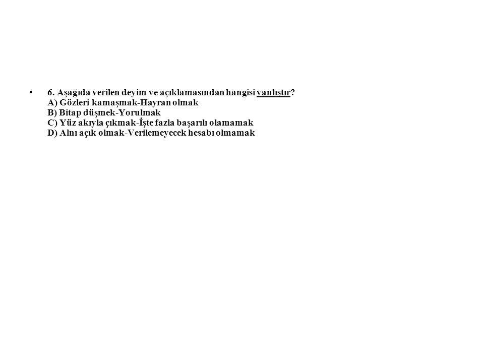 6. Aşağıda verilen deyim ve açıklamasından hangisi yanlıştır? A) Gözleri kamaşmak-Hayran olmak B) Bitap düşmek-Yorulmak C) Yüz akıyla çıkmak-İşte fazl