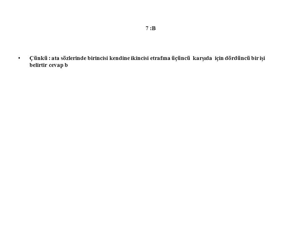 7 :B Çünkü : ata sözlerinde birincisi kendine ikincisi etrafına üçüncü karşıda için dördüncü bir işi belirtir cevap b