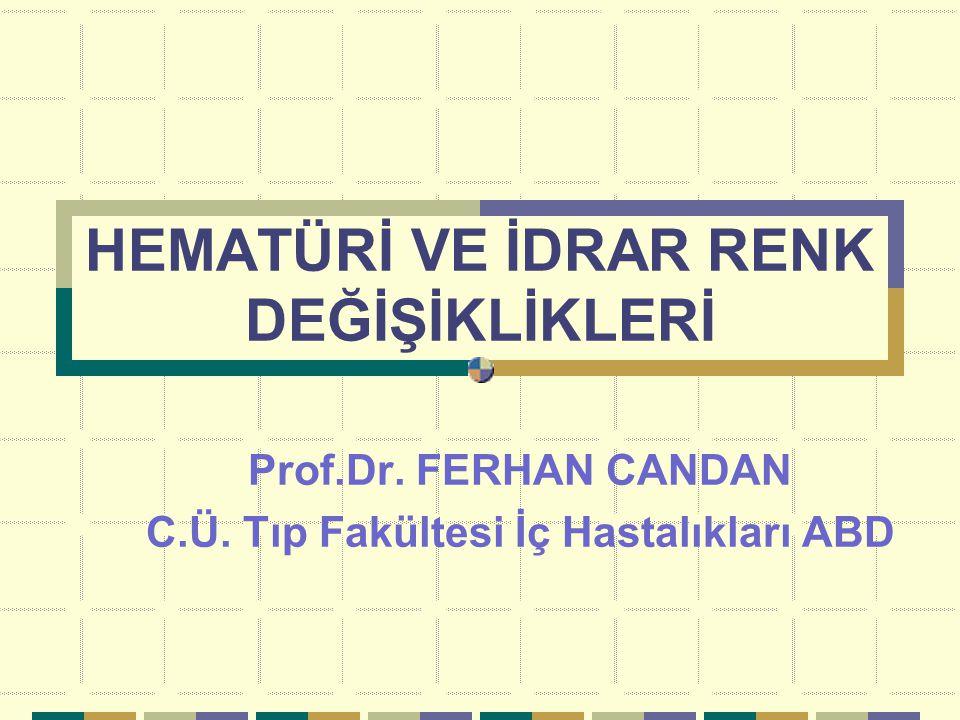 HEMATÜRİ VE İDRAR RENK DEĞİŞİKLİKLERİ Prof.Dr. FERHAN CANDAN C.Ü. Tıp Fakültesi İç Hastalıkları ABD