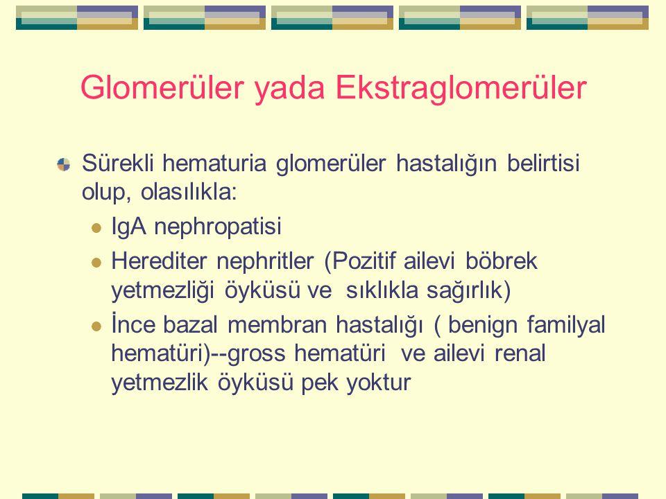 Glomerüler yada Ekstraglomerüler Sürekli hematuria glomerüler hastalığın belirtisi olup, olasılıkla: IgA nephropatisi Herediter nephritler (Pozitif ailevi böbrek yetmezliği öyküsü ve sıklıkla sağırlık) İnce bazal membran hastalığı ( benign familyal hematüri)--gross hematüri ve ailevi renal yetmezlik öyküsü pek yoktur