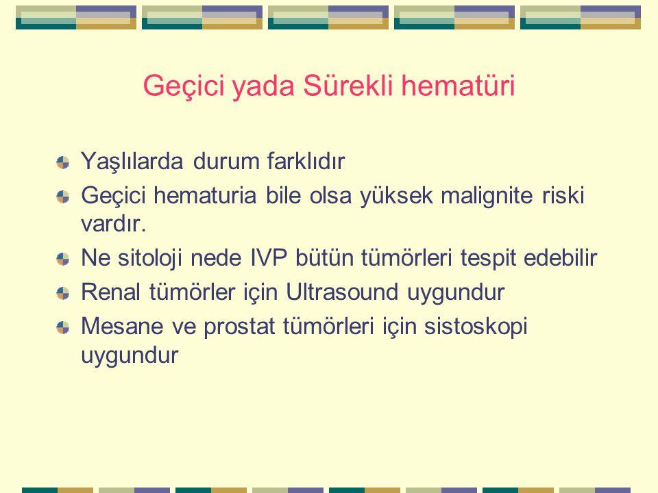 Geçici yada Sürekli hematüri Yaşlılarda durum farklıdır Geçici hematuria bile olsa yüksek malignite riski vardır.